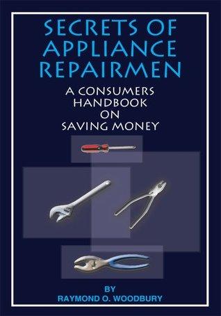 SECRETS of APPLIANCE REPAIRMEN: A CONSUMERS HANDBOOK ON SAVING MONEY RAYMOND O. WOODBURY