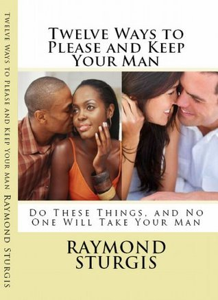 Twelve Ways to Please and Keep Your Man: Do These Things, and No One Will Take Your Man  by  Raymond Sturgis