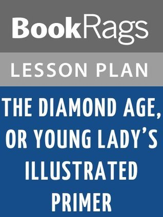 The Diamond Age, or, Young Ladys Illustrated Primer  by  Neal Stephenson Lesson Plans by BookRags