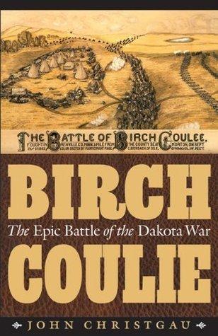 Birch Coulie: The Epic Battle of the Dakota War  by  John Christgau