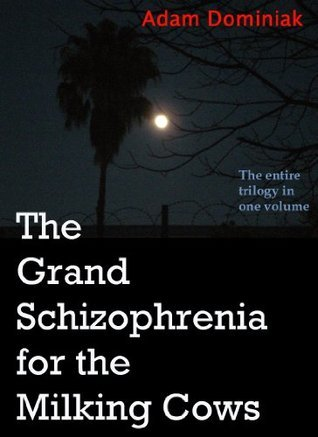 The Grand Schizophrenia for the Milking Cows. The entire trilogy in one volume.  by  Adam Dominiak