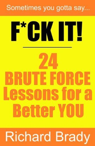 F*CK IT! 24 BRUTE FORCE Lessons for a Better YOU  by  Richard Brady