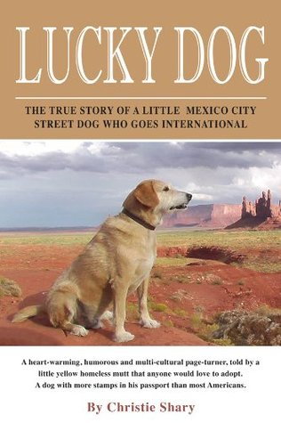 Lucky Dog: The True Story of a Little Mexican Street Dog Who Goes Intl  by  Christie Shary