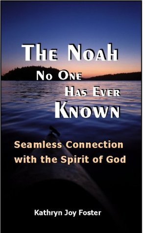 The Noah No One Has Ever Known: Seamless Connection with the Spirit of God Kathryn Joy Foster