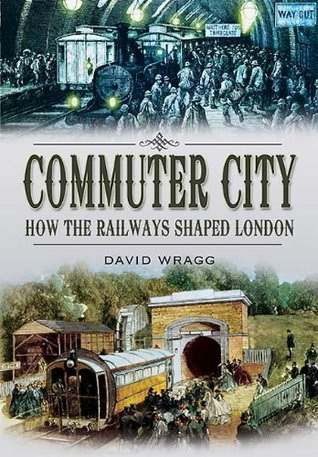 COMMUTER CITY: How the Railways Shaped London  by  David Wragg