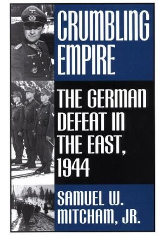 Crumbling Empire: The German Defeat in the East, 1944 Samuel W. Mitcham Jr.