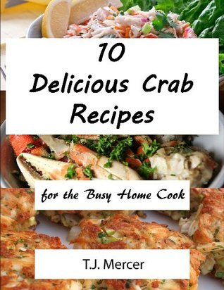 Delicious Crab Recipes For The Busy Home Cook T.J. Mercer