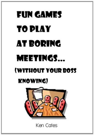 Fun Games to Play at Boring Meetings... : (without your boss knowing)  by  Ken Cates