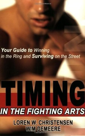 Timing in the Fighting Arts: Your Guide to Winning in the Ring and Surviving on the Street Loren W. Christensen