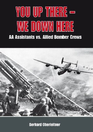 You up there - We down here. Anti-Aircraft Assistants vs. Allied Bomber Crews Gerhard Oberleitner