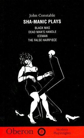 Sha-Manic Plays:Black Mas, Iceman, False Hairpiece, Dead Mans Handle: Black Mas, Iceman, False Hairpiece, Dead Mans Handle John Constable