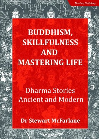 Buddhism, Skillfulness and Mastering Life: Dharma Stories Ancient and Modern  by  Dr Stewart McFarlane