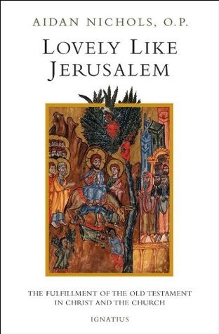 Lovely Like Jerusalem: The Fulfillment of the Old Testament in Christ and the Church  by  Aidan Nichols
