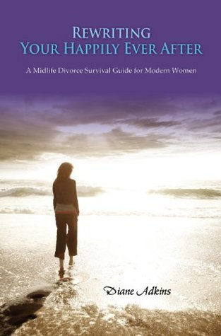 Rewriting Your Happily Ever After: A Midlife Divorce Survival Guide for Modern Women  by  Diane Adkins