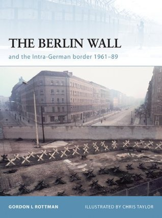 The Berlin Wall and the Intra-German Border 1961-89: The Inner-German Border 1961-89  by  Gordon L. Rottman