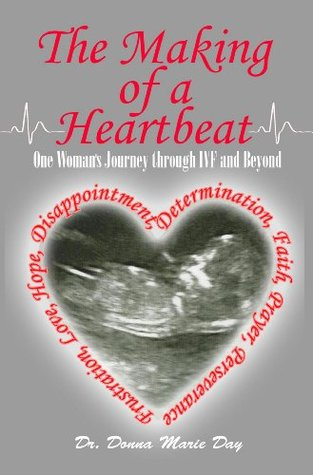 The Making of a Heartbeat: One Womans Journey Through IVF and Beyond...  by  Donna Day