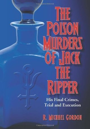 The Poison Murders of Jack the Ripper: His Final Crimes, Trial and Execution R. Michael Gordon