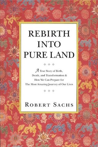 Rebirth Into Pure Land: A True Story of Birth, Death, and Transformation & How We Can Prepare for The Most Amazing Journey of Our Lives Robert Sachs
