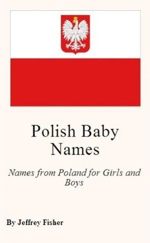 Polish Baby Names: Names from Poland for Girls and Boys  by  Jeffrey Fisher