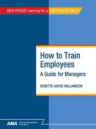 How to Train Employees: A Guide for Managers - EBook Edition  by  Bobette Hayes Williamson