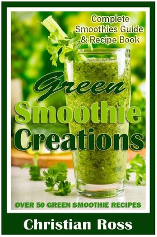 Green Smoothie Creations: Complete Smoothies Guide & Recipe Book - Over 50 Green Smoothie Recipes  by  Christian Ross