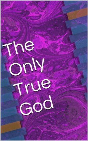 The Only True God  by  Jay Dicken
