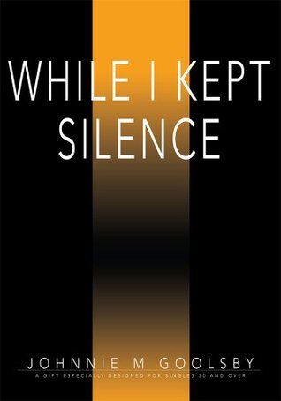 While I Kept Silence: For Christian Singles 30 Years of Age and Older Johnnie Goolsby