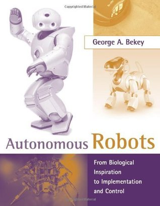 Autonomous Robots: From Biological Inspiration to Implementation and Control (Intelligent Robotics and Autonomous Agents series)  by  George A. Bekey