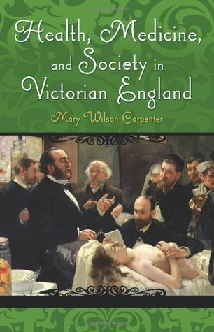 Health, Medicine, and Society in Victorian England  by  Mary Wilson Carpenter