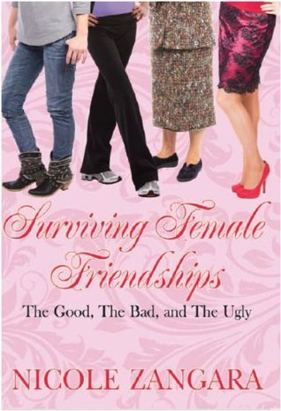 Surviving Female Friendships The Good, The Bad and The Ugly  by  Nicole Zangara