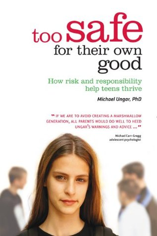 Too Safe For Their Own Good: How Risk and Responsibility Help Teens Thrive Michael Ungar