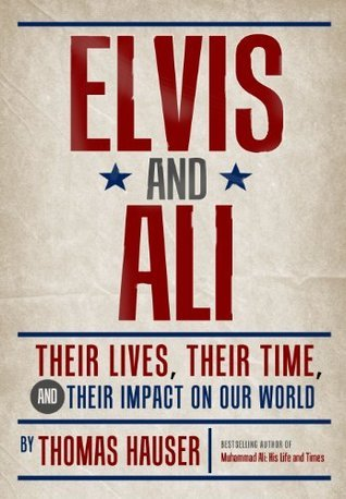 Elvis and Ali: Their Lives, Their Time, and Their Impact on Our World Thomas Hauser