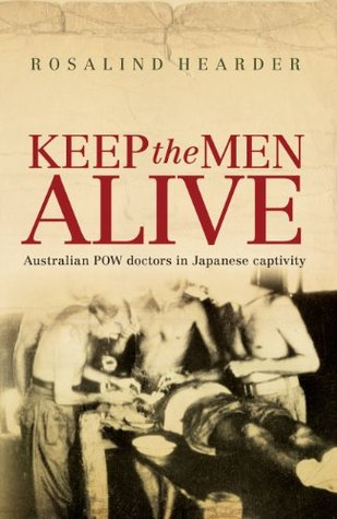 Keep the Men Alive: Australian POW Doctors in Japanese Captivity Rosalind Hearder