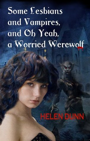 Some lesbians and vampires and oh yeah, a worried werewolf  by  Helen Dunn