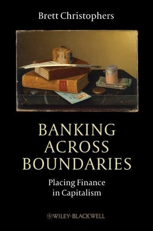 Banking Across Boundaries: Placing Finance in Capitalism (Antipode Book Series)  by  Brett Christophers
