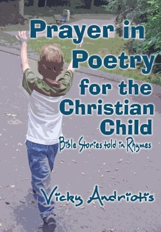 Prayer In Poetry For The Christian Child Bible Stories Told in Rhymes  by  Vicky Andriotis