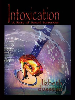 Intoxication: A Story of Sexual Surrender Lizbeth Dusseau
