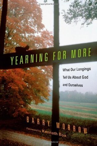 Yearning for More: What Our Longings Tell Us About God and Ourselves  by  Barry Morrow