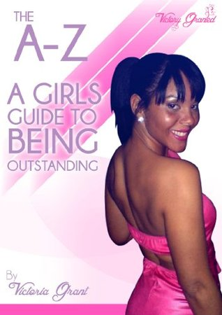 The A-Z Girls Guide to Being Outstanding. Victoria Grant