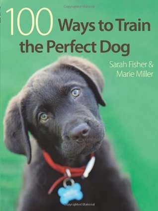 100 Ways To Train A Perfect Dog  by  Sarah Fisher