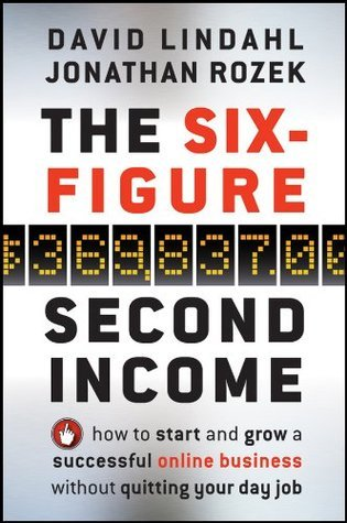 The Six-Figure Second Income: How To Start and Grow A Successful Online Business Without Quitting Your Day Job  by  David Lindahl