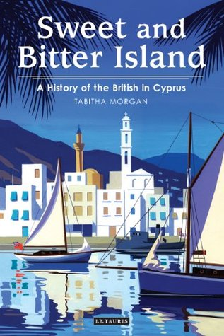 Sweet and Bitter Island: A History of the British in Cyprus Tabitha Morgan
