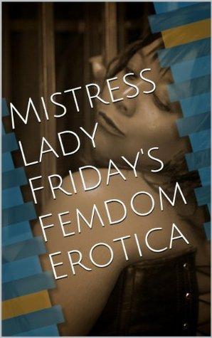 Mistress Lady Fridays Femdom Erotica Lady Friday