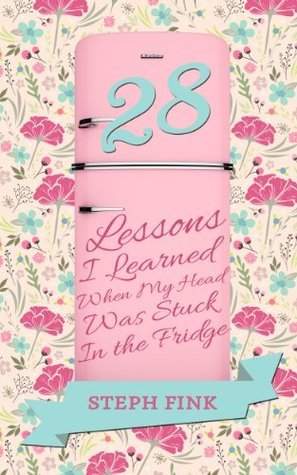 28 Lessons I Learned When My Head Was Stuck In the Fridge Steph Fink