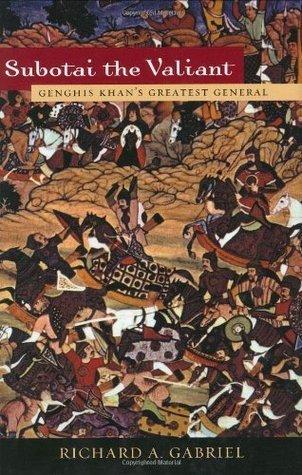Subotai the Valiant: Genghis Khans Greatest General Richard A. Gabriel