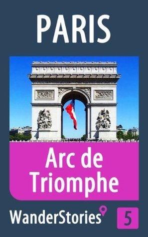 Arc de Triomphe in Paris - a travel guide and tour as with the best local guide Wander Stories