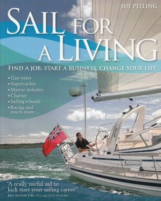 Sail For A Living: Find a Job, Start a Business, Change Your Life Sue Pelling
