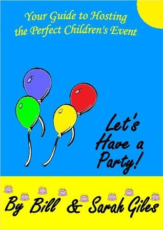 Lets Have a Party! Your Guide to Hosting the Perfect Childrens Event. By Bill and Sarah Giles. (Bill and Sarah Giles Books for Children) Sarah Giles