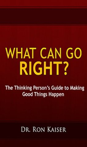 What Can Go Right? The Thinking Persons Guide to Making Good Things Happen Ronald S. Kaiser