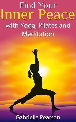 Find Your Inner Peace with Yoga, Pilates and Meditation  by  Gabrielle Pearson
